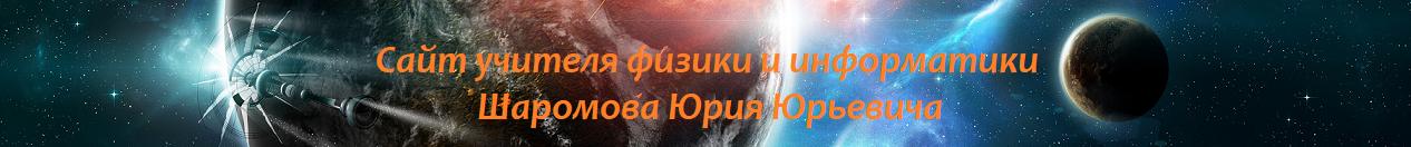 Сайт учителя физики и информатики Шаромова Ю.Ю.